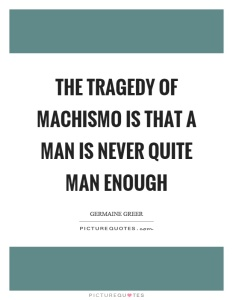 the-tragedy-of-machismo-is-that-a-man-is-never-quite-man-enough-quote-1